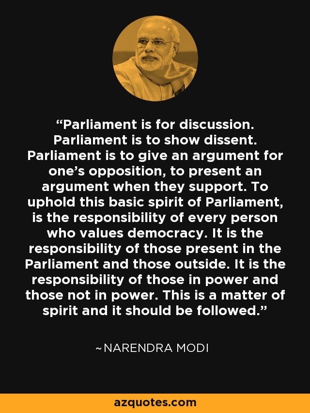 Parliament is for discussion. Parliament is to show dissent. Parliament is to give an argument for one's opposition, to present an argument when they support. To uphold this basic spirit of Parliament, is the responsibility of every person who values democracy. It is the responsibility of those present in the Parliament and those outside. It is the responsibility of those in power and those not in power. This is a matter of spirit and it should be followed. - Narendra Modi