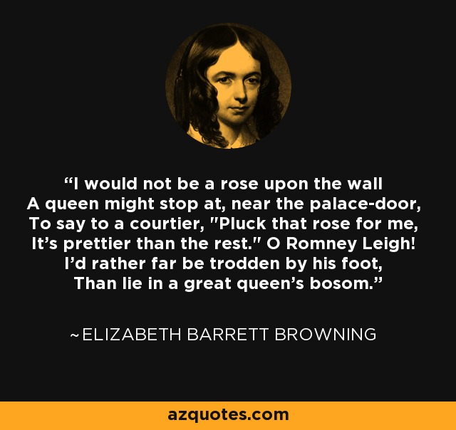 I would not be a rose upon the wall A queen might stop at, near the palace-door, To say to a courtier,
