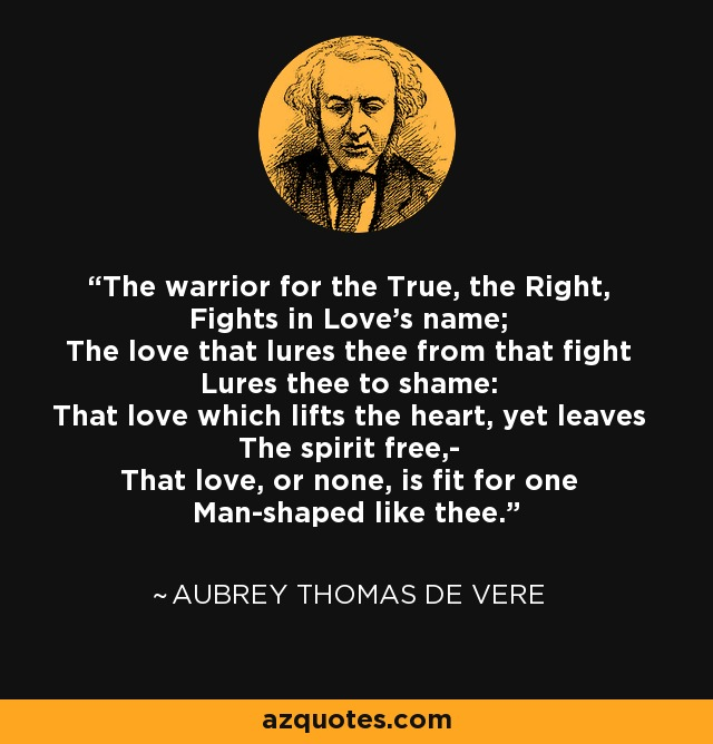 The warrior for the True, the Right, Fights in Love's name; The love that lures thee from that fight Lures thee to shame: That love which lifts the heart, yet leaves The spirit free,- That love, or none, is fit for one Man-shaped like thee. - Aubrey Thomas de Vere