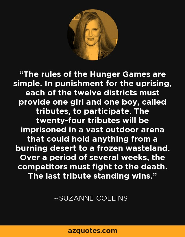 The rules of the Hunger Games are simple. In punishment for the uprising, each of the twelve districts must provide one girl and one boy, called tributes, to participate. The twenty-four tributes will be imprisoned in a vast outdoor arena that could hold anything from a burning desert to a frozen wasteland. Over a period of several weeks, the competitors must fight to the death. The last tribute standing wins. - Suzanne Collins