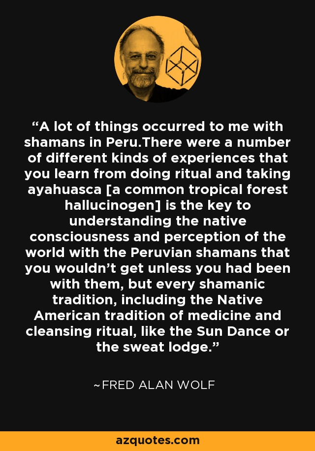 A lot of things occurred to me with shamans in Peru.There were a number of different kinds of experiences that you learn from doing ritual and taking ayahuasca [a common tropical forest hallucinogen] is the key to understanding the native consciousness and perception of the world with the Peruvian shamans that you wouldn't get unless you had been with them, but every shamanic tradition, including the Native American tradition of medicine and cleansing ritual, like the Sun Dance or the sweat lodge. - Fred Alan Wolf