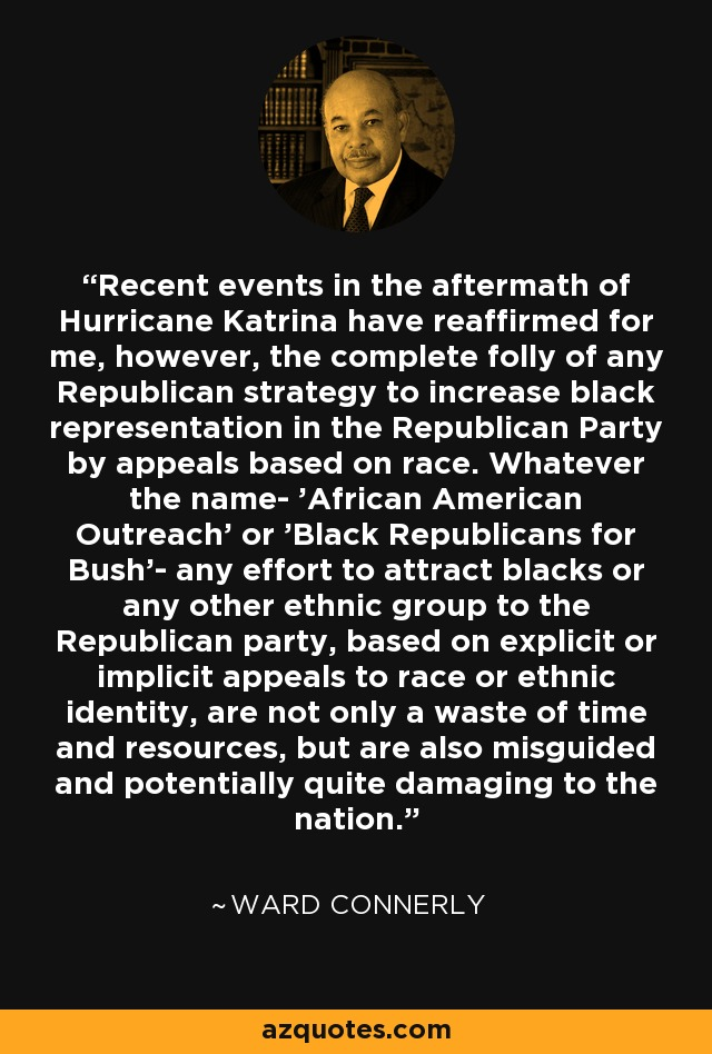 Recent events in the aftermath of Hurricane Katrina have reaffirmed for me, however, the complete folly of any Republican strategy to increase black representation in the Republican Party by appeals based on race. Whatever the name- 'African American Outreach' or 'Black Republicans for Bush'- any effort to attract blacks or any other ethnic group to the Republican party, based on explicit or implicit appeals to race or ethnic identity, are not only a waste of time and resources, but are also misguided and potentially quite damaging to the nation. - Ward Connerly