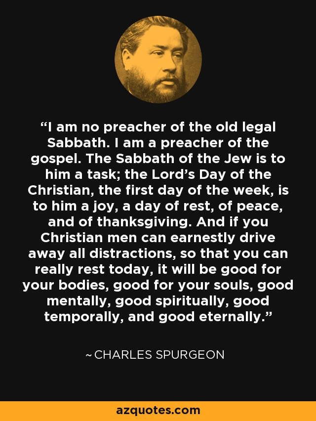 I am no preacher of the old legal Sabbath. I am a preacher of the gospel. The Sabbath of the Jew is to him a task; the Lord's Day of the Christian, the first day of the week, is to him a joy, a day of rest, of peace, and of thanksgiving. And if you Christian men can earnestly drive away all distractions, so that you can really rest today, it will be good for your bodies, good for your souls, good mentally, good spiritually, good temporally, and good eternally. - Charles Spurgeon