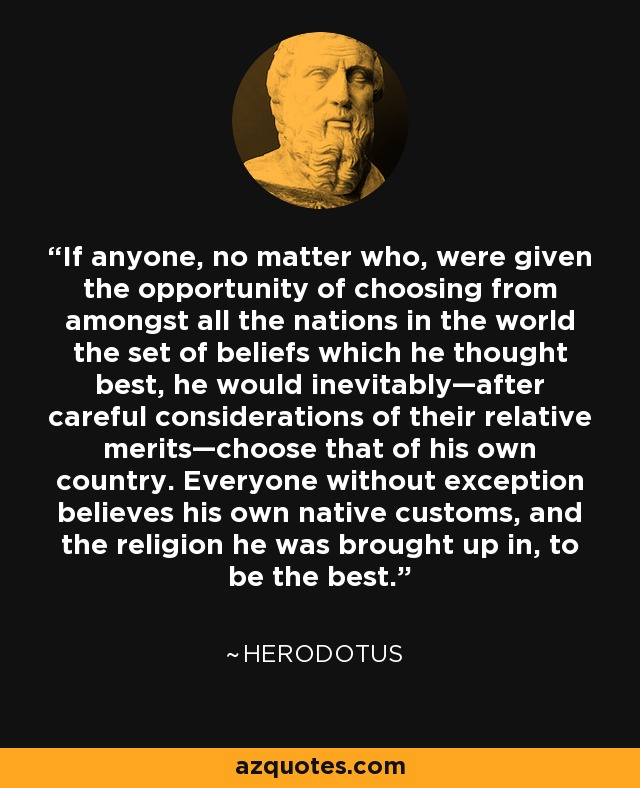 If anyone, no matter who, were given the opportunity of choosing from amongst all the nations in the world the set of beliefs which he thought best, he would inevitably—after careful considerations of their relative merits—choose that of his own country. Everyone without exception believes his own native customs, and the religion he was brought up in, to be the best. - Herodotus