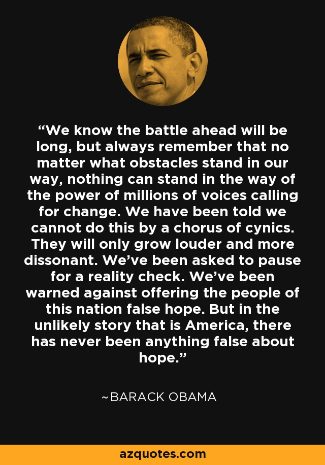 We know the battle ahead will be long, but always remember that no matter what obstacles stand in our way, nothing can stand in the way of the power of millions of voices calling for change. We have been told we cannot do this by a chorus of cynics...they will only grow louder and more dissonant ........... We've been asked to pause for a reality check. We've been warned against offering the people of this nation false hope. But in the unlikely story that is America, there has never been anything false about hope. - Barack Obama