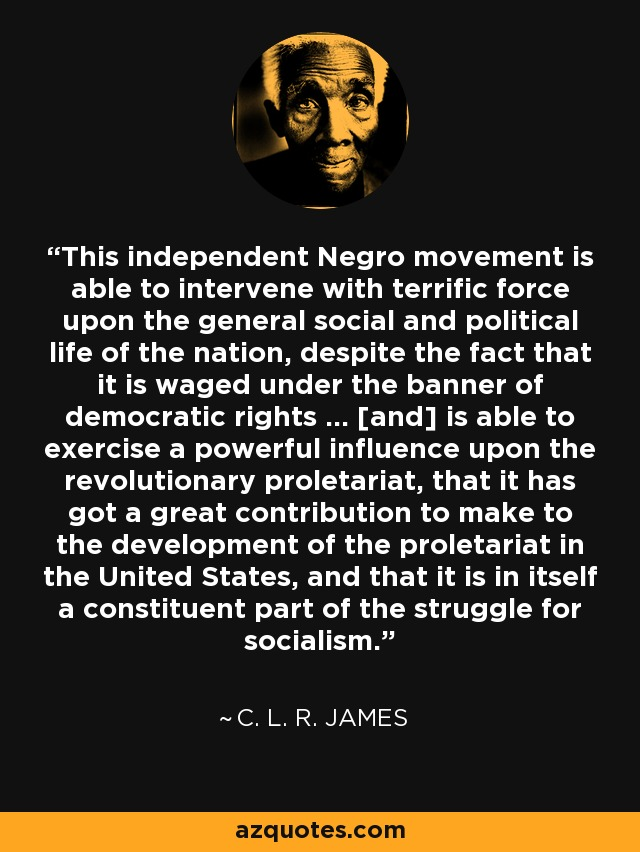This independent Negro movement is able to intervene with terrific force upon the general social and political life of the nation, despite the fact that it is waged under the banner of democratic rights ... [and] is able to exercise a powerful influence upon the revolutionary proletariat, that it has got a great contribution to make to the development of the proletariat in the United States, and that it is in itself a constituent part of the struggle for socialism. - C. L. R. James