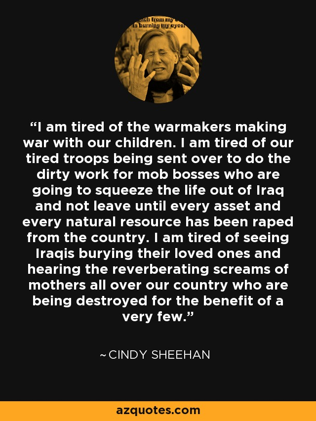 I am tired of the warmakers making war with our children. I am tired of our tired troops being sent over to do the dirty work for mob bosses who are going to squeeze the life out of Iraq and not leave until every asset and every natural resource has been raped from the country. I am tired of seeing Iraqis burying their loved ones and hearing the reverberating screams of mothers all over our country who are being destroyed for the benefit of a very few. - Cindy Sheehan