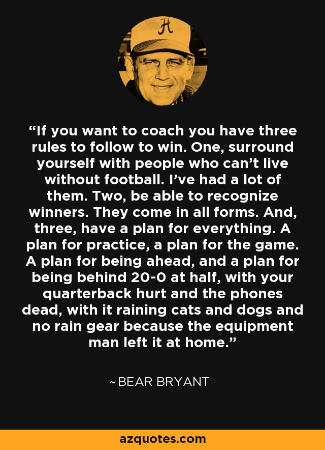 If you want to coach you have three rules to follow to win. One, surround yourself with people who can't live without football. I've had a lot of them. Two, be able to recognize winners. They come in all forms. And, three, have a plan for everything. A plan for practice, a plan for the game. A plan for being ahead, and a plan for being behind 20-0 at half, with your quarterback hurt and the phones dead, with it raining cats and dogs and no rain gear because the equipment man left it at home. - Bear Bryant