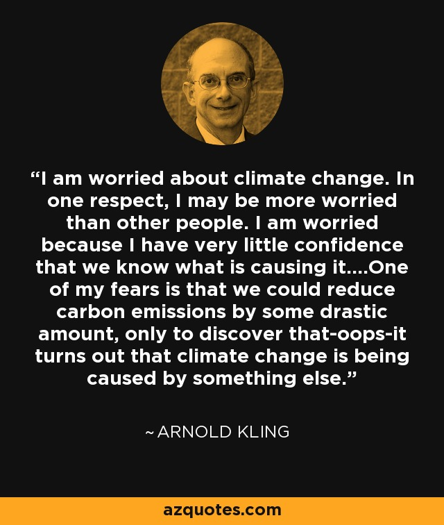 I am worried about climate change. In one respect, I may be more worried than other people. I am worried because I have very little confidence that we know what is causing it....One of my fears is that we could reduce carbon emissions by some drastic amount, only to discover that-oops-it turns out that climate change is being caused by something else. - Arnold Kling