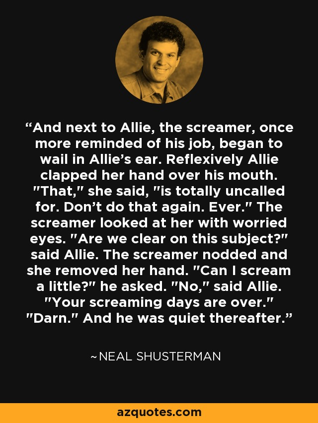 And next to Allie, the screamer, once more reminded of his job, began to wail in Allie's ear. Reflexively Allie clapped her hand over his mouth.