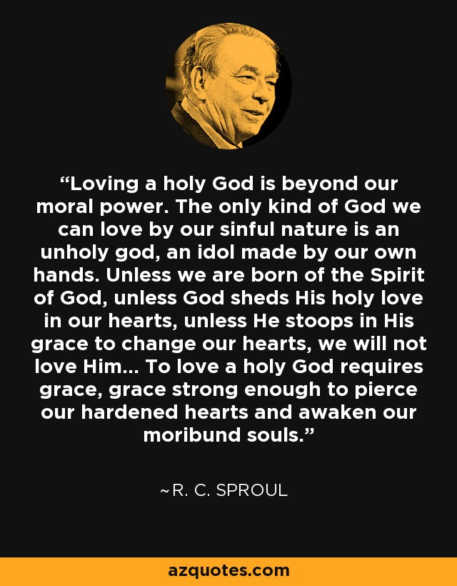 Loving a holy God is beyond our moral power. The only kind of God we can love by our sinful nature is an unholy god, an idol made by our own hands. Unless we are born of the Spirit of God, unless God sheds His holy love in our hearts, unless He stoops in His grace to change our hearts, we will not love Him... To love a holy God requires grace, grace strong enough to pierce our hardened hearts and awaken our moribund souls. - R. C. Sproul