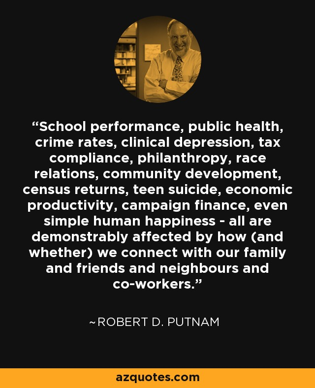 School performance, public health, crime rates, clinical depression, tax compliance, philanthropy, race relations, community development, census returns, teen suicide, economic productivity, campaign finance, even simple human happiness - all are demonstrably affected by how (and whether) we connect with our family and friends and neighbours and co-workers. - Robert D. Putnam
