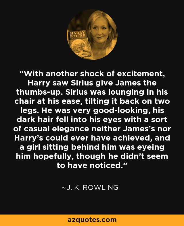 With another shock of excitement, Harry saw Sirius give James the thumbs-up. Sirius was lounging in his chair at his ease, tilting it back on two legs. He was very good-looking, his dark hair fell into his eyes with a sort of casual elegance neither James's nor Harry's could ever have achieved, and a girl sitting behind him was eyeing him hopefully, though he didn't seem to have noticed. - J. K. Rowling