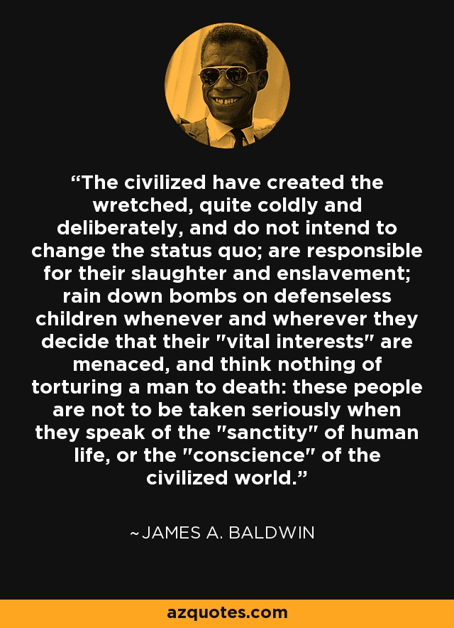 The civilized have created the wretched, quite coldly and deliberately, and do not intend to change the status quo; are responsible for their slaughter and enslavement; rain down bombs on defenseless children whenever and wherever they decide that their 'vital interests' are menaced, and think nothing of torturing a man to death: these people are not to be taken seriously when they speak of the 'sanctity' of human life, or the 'conscience' of the civilized world. - James A. Baldwin