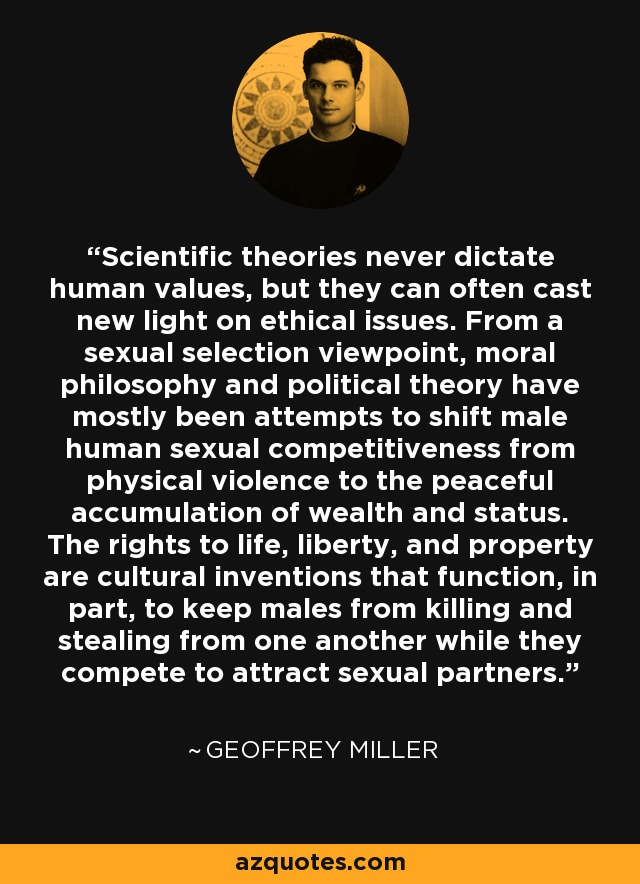Scientific theories never dictate human values, but they can often cast new light on ethical issues. From a sexual selection viewpoint, moral philosophy and political theory have mostly been attempts to shift male human sexual competitiveness from physical violence to the peaceful accumulation of wealth and status. The rights to life, liberty, and property are cultural inventions that function, in part, to keep males from killing and stealing from one another while they compete to attract sexual partners. - Geoffrey Miller