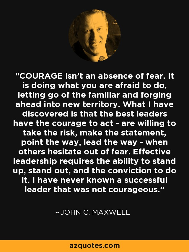 COURAGE isn't an absence of fear. It is doing what you are afraid to do, letting go of the familiar and forging ahead into new territory. What I have discovered is that the best leaders have the courage to act - are willing to take the risk, make the statement, point the way, lead the way - when others hesitate out of fear. Effective leadership requires the ability to stand up, stand out, and the conviction to do it. I have never known a successful leader that was not courageous. - John C. Maxwell