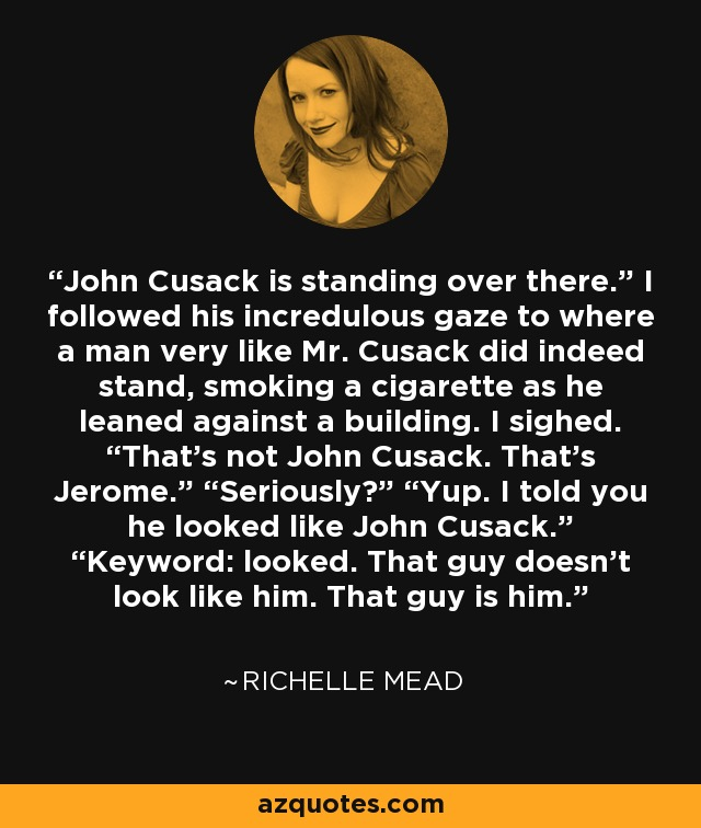 "John Cusack is standing over there."" I followed his incredulous gaze to where a man very like Mr. Cusack did indeed stand, smoking a cigarette as he leaned against a building. I sighed. ""That's not John Cusack. That's Jerome."" ""Seriously?"" ""Yup. I told you he looked like John Cusack."" ""Keyword: looked. That guy doesn't look like him. That guy is him. - Richelle Mead"