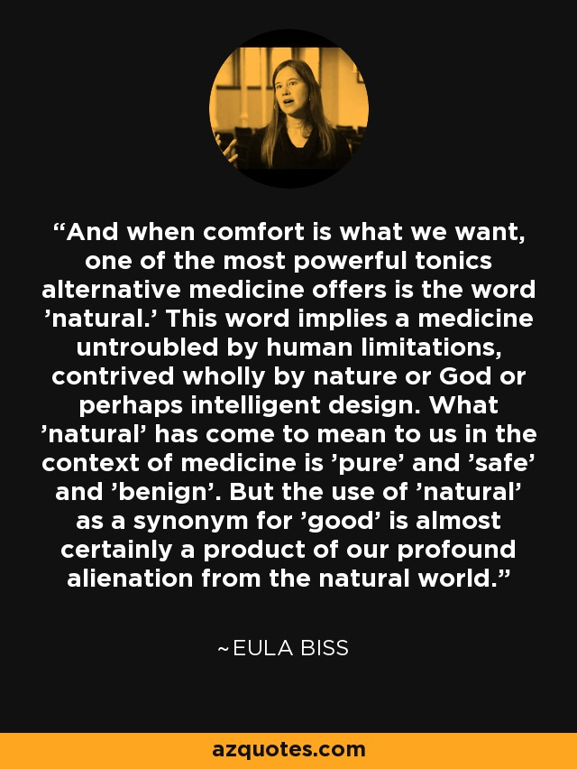 And when comfort is what we want, one of the most powerful tonics alternative medicine offers is the word 'natural.' This word implies a medicine untroubled by human limitations, contrived wholly by nature or God or perhaps intelligent design. What 'natural' has come to mean to us in the context of medicine is 'pure' and 'safe' and 'benign'. But the use of 'natural' as a synonym for 'good' is almost certainly a product of our profound alienation from the natural world. - Eula Biss