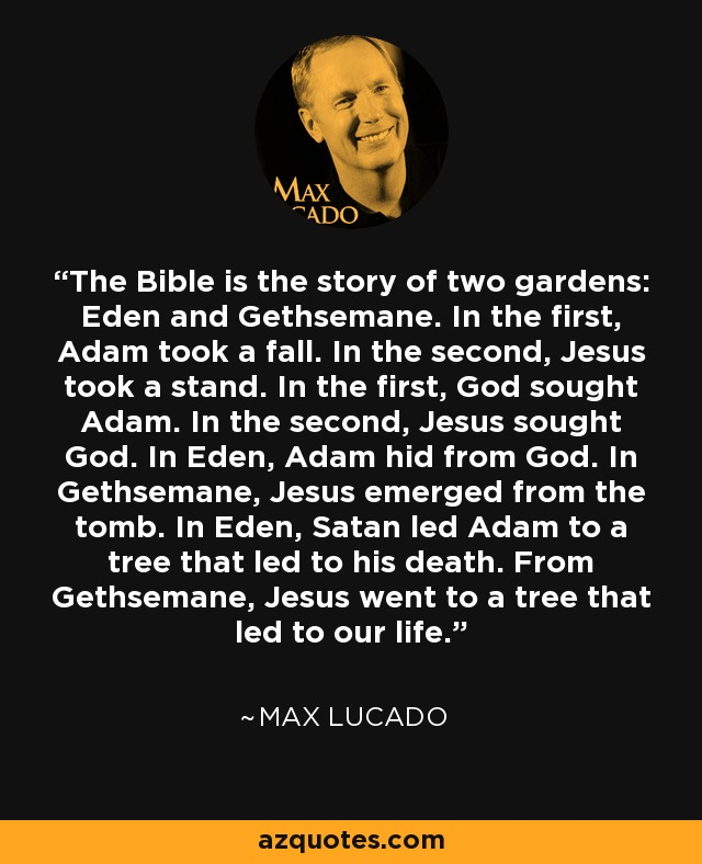 The Bible is the story of two gardens: Eden and Gethsemane. In the first, Adam took a fall. In the second, Jesus took a stand. In the first, God sought Adam. In the second, Jesus sought God. In Eden, Adam hid from God. In Gethsemane, Jesus emerged from the tomb. In Eden, Satan led Adam to a tree that led to his death. From Gethsemane, Jesus went to a tree that led to our life. - Max Lucado