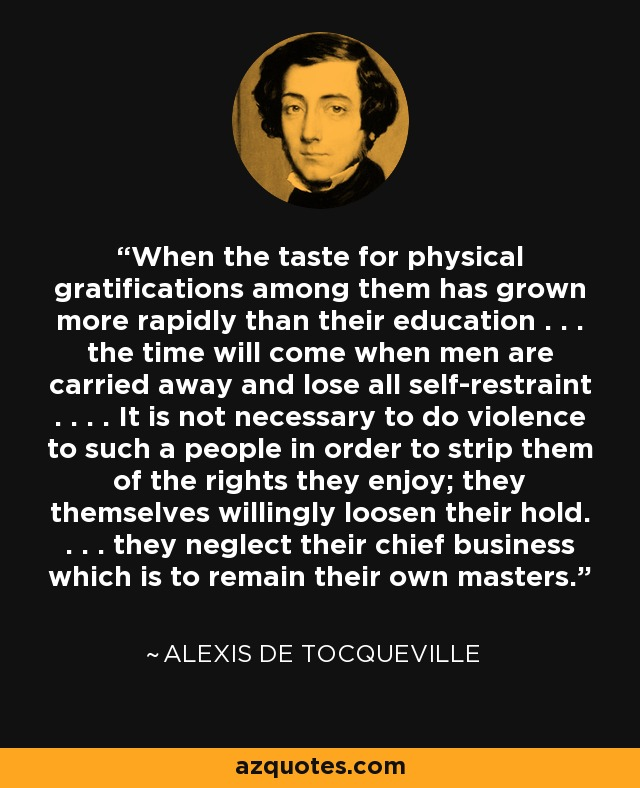 When the taste for physical gratifications among them has grown more rapidly than their education . . . the time will come when men are carried away and lose all self-restraint . . . . It is not necessary to do violence to such a people in order to strip them of the rights they enjoy; they themselves willingly loosen their hold. . . . they neglect their chief business which is to remain their own masters. - Alexis de Tocqueville