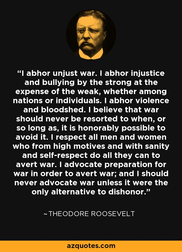 I abhor unjust war. I abhor injustice and bullying by the strong at the expense of the weak, whether among nations or individuals. I abhor violence and bloodshed. I believe that war should never be resorted to when, or so long as, it is honorably possible to avoid it. I respect all men and women who from high motives and with sanity and self-respect do all they can to avert war. I advocate preparation for war in order to avert war; and I should never advocate war unless it were the only alternative to dishonor. - Theodore Roosevelt