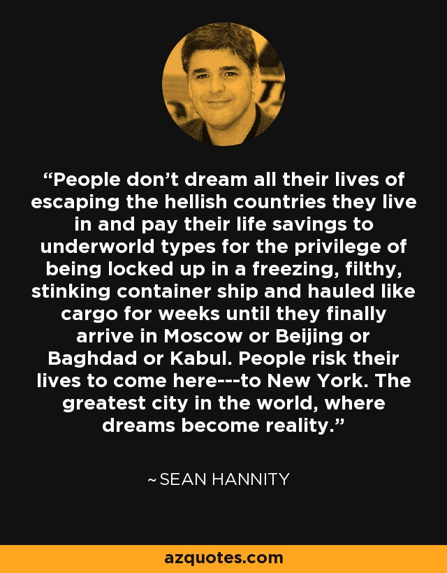 People don't dream all their lives of escaping the hellish countries they live in and pay their life savings to underworld types for the privilege of being locked up in a freezing, filthy, stinking container ship and hauled like cargo for weeks until they finally arrive in Moscow or Beijing or Baghdad or Kabul. People risk their lives to come here---to New York. The greatest city in the world, where dreams become reality. - Sean Hannity