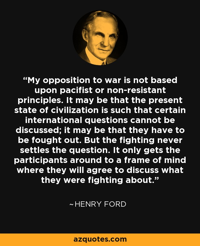 My opposition to war is not based upon pacifist or non-resistant principles. It may be that the present state of civilization is such that certain international questions cannot be discussed; it may be that they have to be fought out. But the fighting never settles the question. It only gets the participants around to a frame of mind where they will agree to discuss what they were fighting about. - Henry Ford