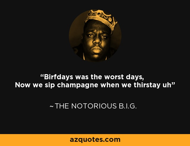 Birfdays was the worst days, Now we sip champagne when we thirstay uh - The Notorious B.I.G.