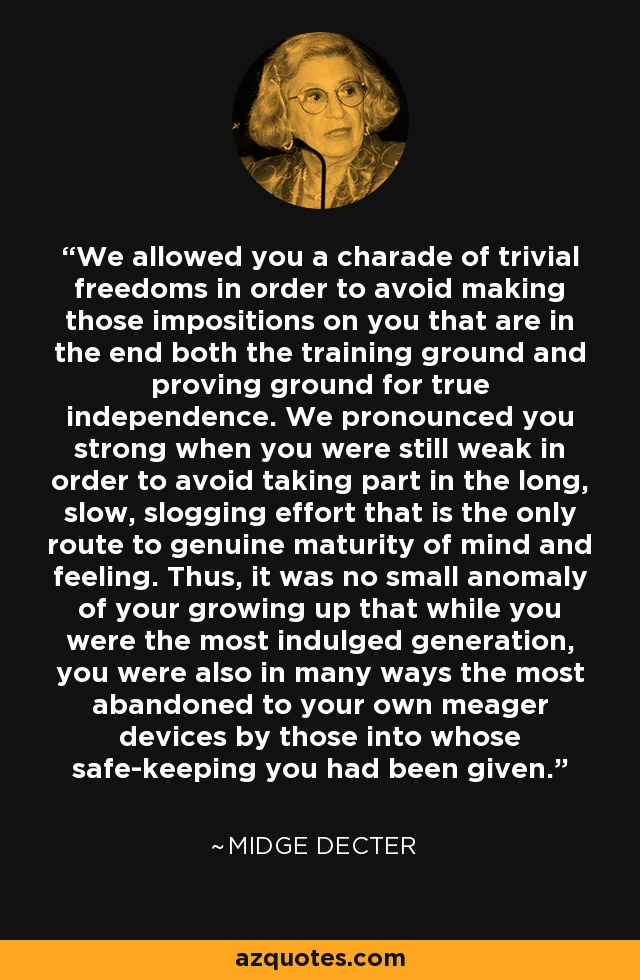 We allowed you a charade of trivial freedoms in order to avoid making those impositions on you that are in the end both the training ground and proving ground for true independence. We pronounced you strong when you were still weak in order to avoid taking part in the long, slow, slogging effort that is the only route to genuine maturity of mind and feeling. Thus, it was no small anomaly of your growing up that while you were the most indulged generation, you were also in many ways the most abandoned to your own meager devices by those into whose safe-keeping you had been given. - Midge Decter