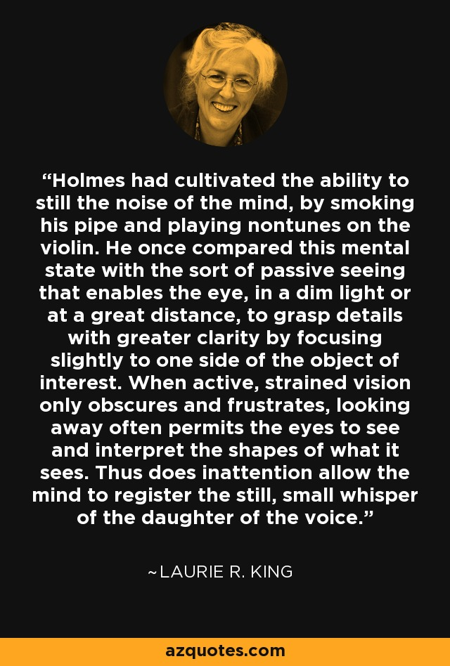 Holmes had cultivated the ability to still the noise of the mind, by smoking his pipe and playing nontunes on the violin. He once compared this mental state with the sort of passive seeing that enables the eye, in a dim light or at a great distance, to grasp details with greater clarity by focusing slightly to one side of the object of interest. When active, strained vision only obscures and frustrates, looking away often permits the eyes to see and interpret the shapes of what it sees. Thus does inattention allow the mind to register the still, small whisper of the daughter of the voice. - Laurie R. King
