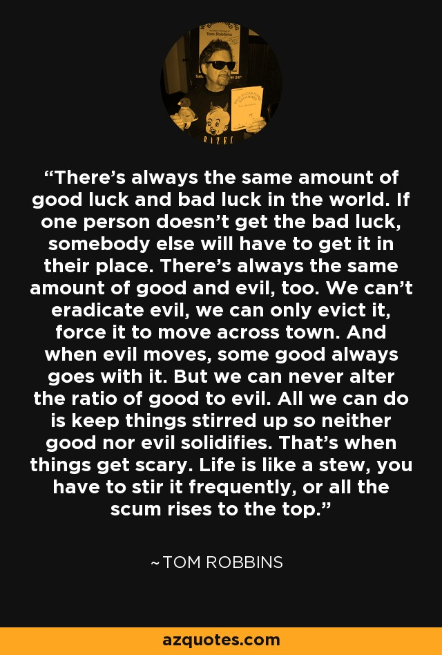 There's always the same amount of good luck and bad luck in the world. If one person doesn't get the bad luck, somebody else will have to get it in their place. There's always the same amount of good and evil, too. We can't eradicate evil, we can only evict it, force it to move across town. And when evil moves, some good always goes with it. But we can never alter the ratio of good to evil. All we can do is keep things stirred up so neither good nor evil solidifies. That's when things get scary. Life is like a stew, you have to stir it frequently, or all the scum rises to the top. - Tom Robbins