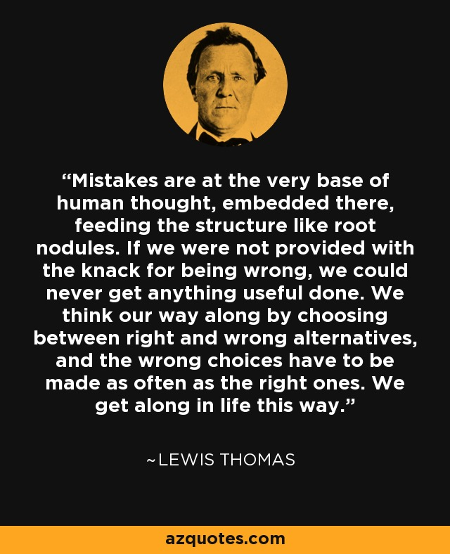 Mistakes are at the very base of human thought, embedded there, feeding the structure like root nodules. If we were not provided with the knack for being wrong, we could never get anything useful done. We think our way along by choosing between right and wrong alternatives, and the wrong choices have to be made as often as the right ones. We get along in life this way. - Lewis Thomas