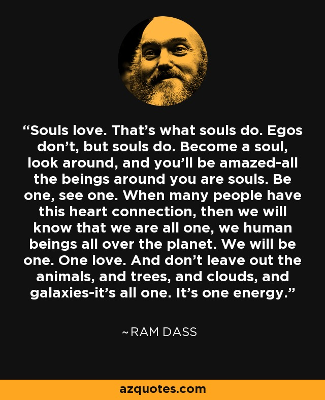 Souls love. That's what souls do. Egos don't, but souls do. Become a soul, look around, and you'll be amazed-all the beings around you are souls. Be one, see one. When many people have this heart connection, then we will know that we are all one, we human beings all over the planet. We will be one. One love. And don't leave out the animals, and trees, and clouds, and galaxies-it's all one. It's one energy. - Ram Dass