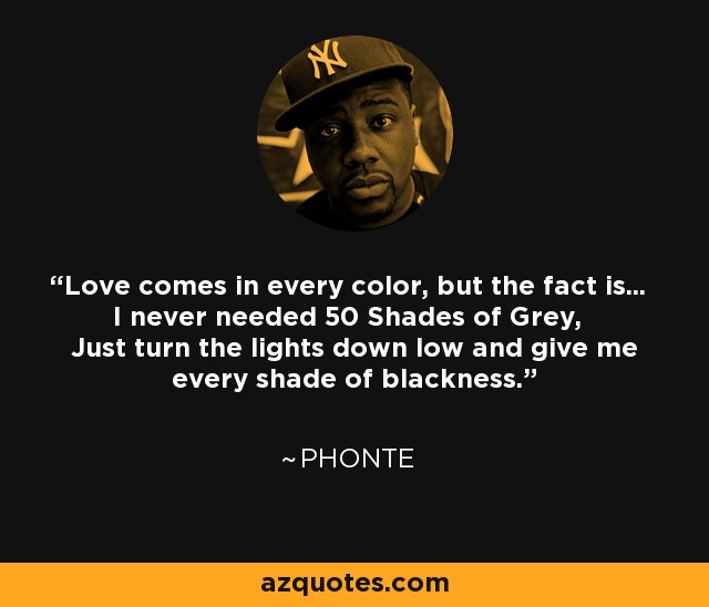 Love comes in every color, but the fact is... I never needed 50 Shades of Grey, Just turn the lights down low and give me every shade of blackness. - Phonte