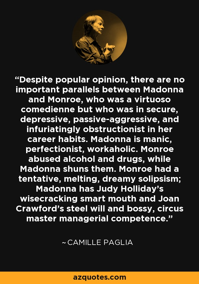 Despite popular opinion, there are no important parallels between Madonna and Monroe, who was a virtuoso comedienne but who was in secure, depressive, passive-aggressive, and infuriatingly obstructionist in her career habits. Madonna is manic, perfectionist, workaholic. Monroe abused alcohol and drugs, while Madonna shuns them. Monroe had a tentative, melting, dreamy solipsism; Madonna has Judy Holliday's wisecracking smart mouth and Joan Crawford's steel will and bossy, circus master managerial competence. - Camille Paglia