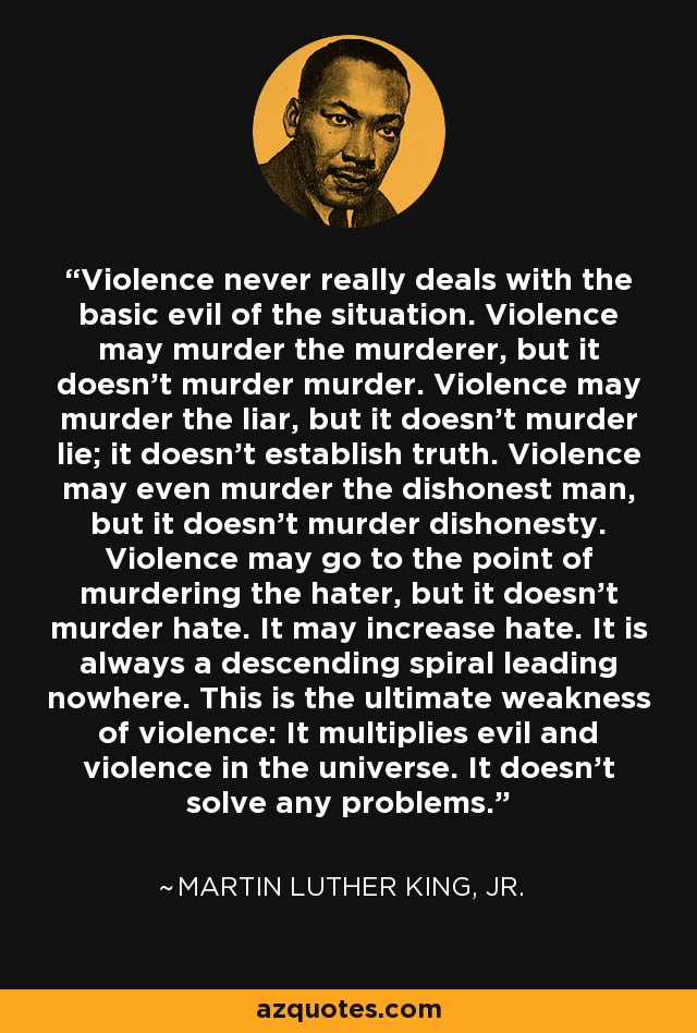 Violence never really deals with the basic evil of the situation. Violence may murder the murderer, but it doesn't murder murder. Violence may murder the liar, but it doesn't murder lie; it doesn't establish truth. Violence may even murder the dishonest man, but it doesn't murder dishonesty. Violence may go to the point of murdering the hater, but it doesn't murder hate. It may increase hate. It is always a descending spiral leading nowhere. This is the ultimate weakness of violence: It multiplies evil and violence in the universe. It doesn't solve any problems. - Martin Luther King, Jr.