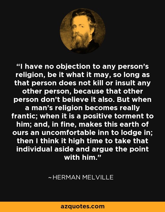 I have no objection to any person's religion, be it what it may, so long as that person does not kill or insult any other person, because that other person don't believe it also. But when a man's religion becomes really frantic; when it is a positive torment to him; and, in fine, makes this earth of ours an uncomfortable inn to lodge in; then I think it high time to take that individual aside and argue the point with him. - Herman Melville