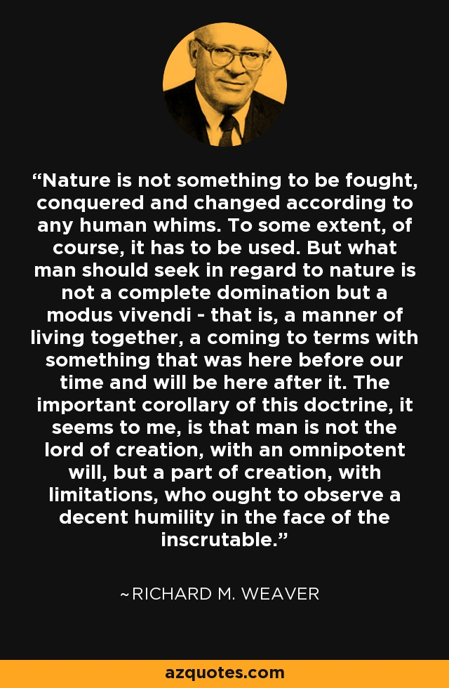 Nature is not something to be fought, conquered and changed according to any human whims. To some extent, of course, it has to be used. But what man should seek in regard to nature is not a complete domination but a modus vivendi - that is, a manner of living together, a coming to terms with something that was here before our time and will be here after it. The important corollary of this doctrine, it seems to me, is that man is not the lord of creation, with an omnipotent will, but a part of creation, with limitations, who ought to observe a decent humility in the face of the inscrutable. - Richard M. Weaver