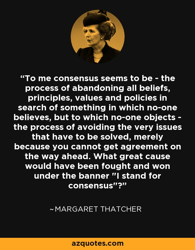 To me consensus seems to be - the process of abandoning all beliefs, principles, values and policies in search of something in which no-one believes, but to which no-one objects - the process of avoiding the very issues that have to be solved, merely because you cannot get agreement on the way ahead. What great cause would have been fought and won under the banner