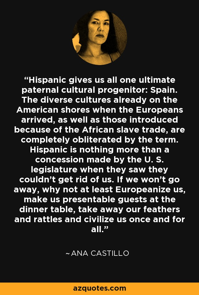 Hispanic gives us all one ultimate paternal cultural progenitor: Spain. The diverse cultures already on the American shores when the Europeans arrived, as well as those introduced because of the African slave trade, are completely obliterated by the term. Hispanic is nothing more than a concession made by the U. S. legislature when they saw they couldn't get rid of us. If we won't go away, why not at least Europeanize us, make us presentable guests at the dinner table, take away our feathers and rattles and civilize us once and for all. - Ana Castillo