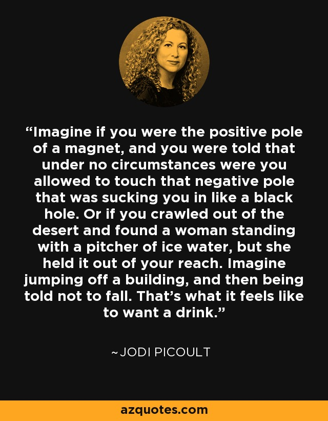 Imagine if you were the positive pole of a magnet, and you were told that under no circumstances were you allowed to touch that negative pole that was sucking you in like a black hole. Or if you crawled out of the desert and found a woman standing with a pitcher of ice water, but she held it out of your reach. Imagine jumping off a building, and then being told not to fall. That's what it feels like to want a drink. - Jodi Picoult