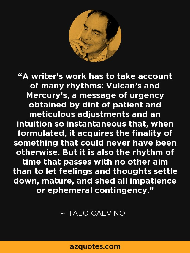 A writer's work has to take account of many rhythms: Vulcan's and Mercury's, a message of urgency obtained by dint of patient and meticulous adjustments and an intuition so instantaneous that, when formulated, it acquires the finality of something that could never have been otherwise. But it is also the rhythm of time that passes with no other aim than to let feelings and thoughts settle down, mature, and shed all impatience or ephemeral contingency. - Italo Calvino