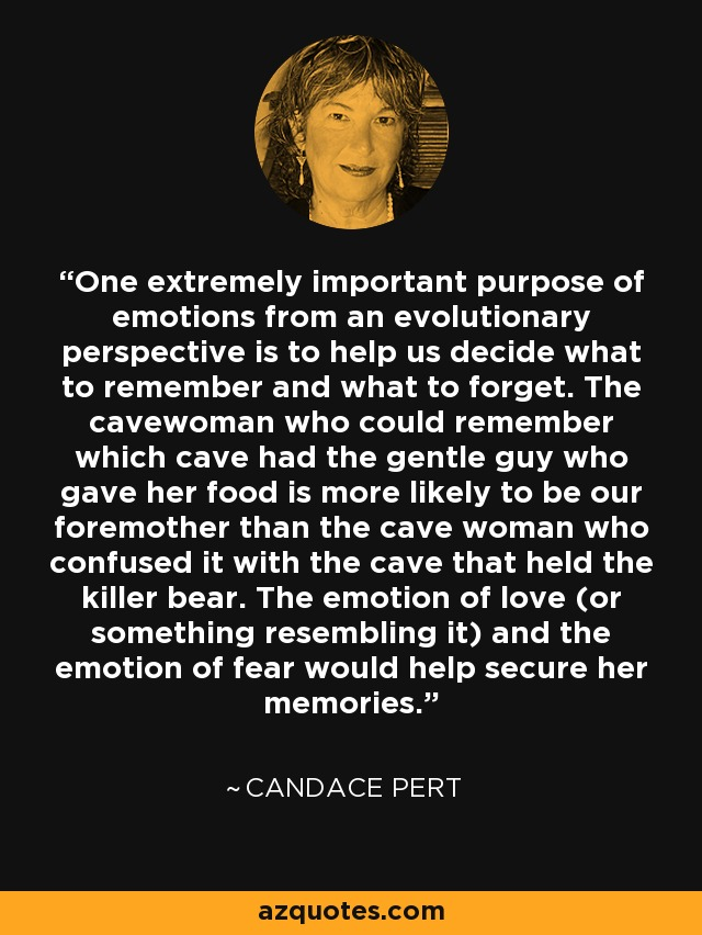 One extremely important purpose of emotions from an evolutionary perspective is to help us decide what to remember and what to forget. The cavewoman who could remember which cave had the gentle guy who gave her food is more likely to be our foremother than the cave woman who confused it with the cave that held the killer bear. The emotion of love (or something resembling it) and the emotion of fear would help secure her memories. - Candace Pert