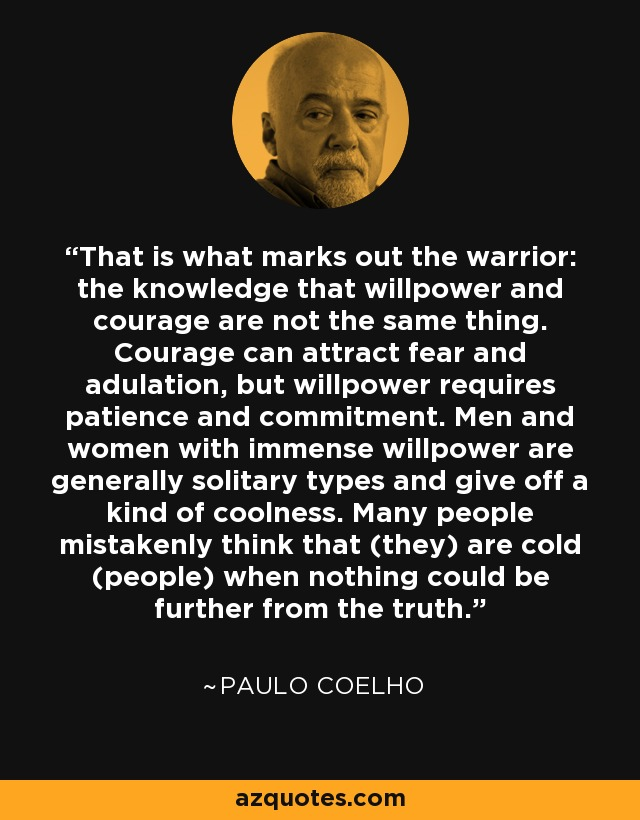 That is what marks out the warrior: the knowledge that willpower and courage are not the same thing. Courage can attract fear and adulation, but willpower requires patience and commitment. Men and women with immense willpower are generally solitary types and give off a kind of coolness. Many people mistakenly think that (they) are cold (people) when nothing could be further from the truth. - Paulo Coelho