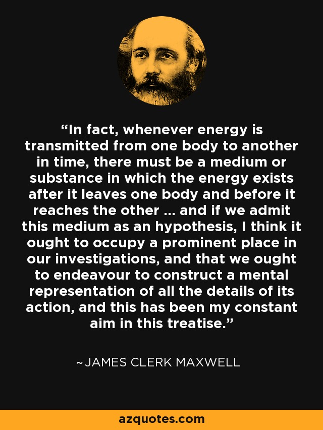 In fact, whenever energy is transmitted from one body to another in time, there must be a medium or substance in which the energy exists after it leaves one body and before it reaches the other ... and if we admit this medium as an hypothesis, I think it ought to occupy a prominent place in our investigations, and that we ought to endeavour to construct a mental representation of all the details of its action, and this has been my constant aim in this treatise. - James Clerk Maxwell