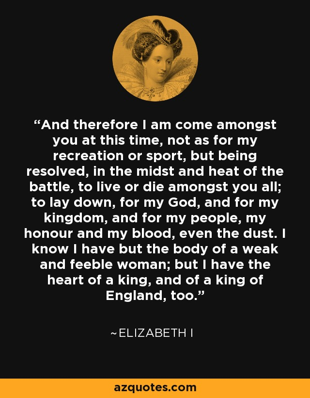 And therefore I am come amongst you at this time, not as for my recreation or sport, but being resolved, in the midst and heat of the battle, to live or die amongst you all; to lay down, for my God, and for my kingdom, and for my people, my honour and my blood, even the dust. I know I have but the body of a weak and feeble woman; but I have the heart of a king, and of a king of England, too. - Elizabeth I