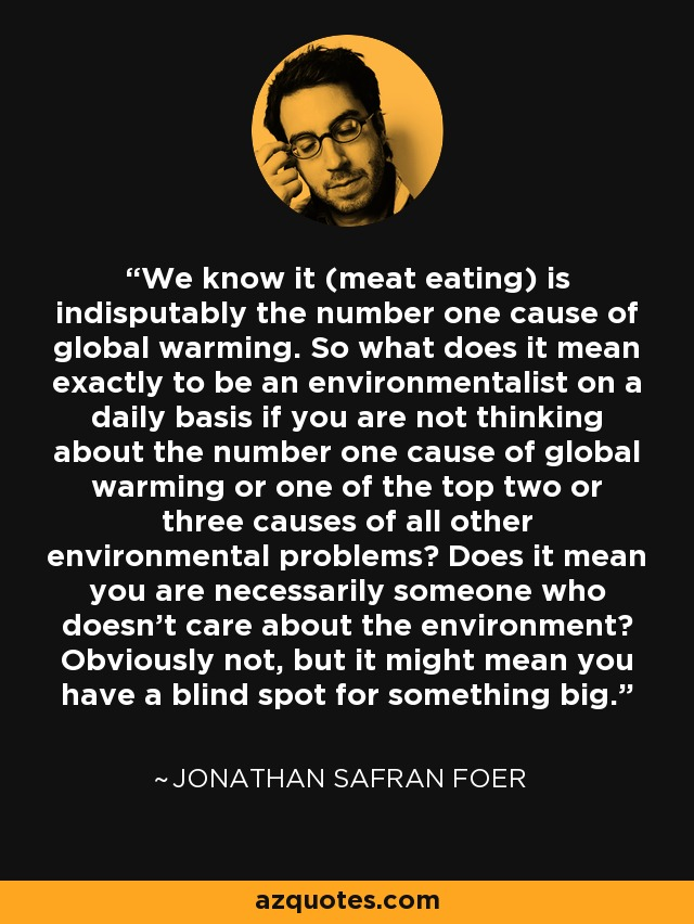 We know it (meat eating) is indisputably the number one cause of global warming. So what does it mean exactly to be an environmentalist on a daily basis if you are not thinking about the number one cause of global warming or one of the top two or three causes of all other environmental problems? Does it mean you are necessarily someone who doesn't care about the environment? Obviously not, but it might mean you have a blind spot for something big. - Jonathan Safran Foer
