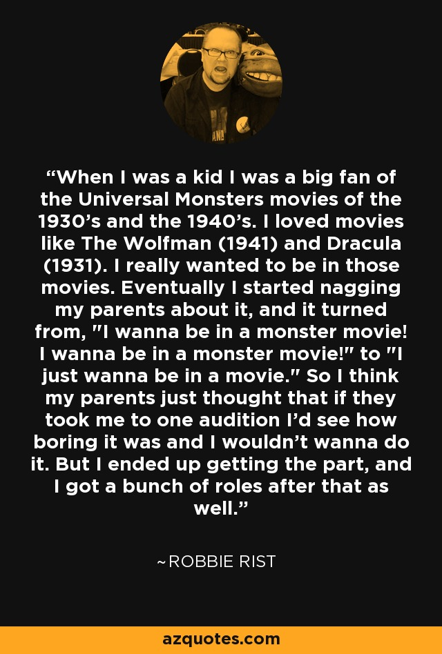 When I was a kid I was a big fan of the Universal Monsters movies of the 1930's and the 1940's. I loved movies like The Wolfman (1941) and Dracula (1931). I really wanted to be in those movies. Eventually I started nagging my parents about it, and it turned from,