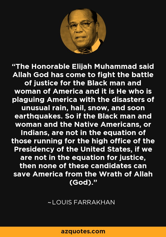 The Honorable Elijah Muhammad said Allah God has come to fight the battle of justice for the Black man and woman of America and it is He who is plaguing America with the disasters of unusual rain, hail, snow, and soon earthquakes. So if the Black man and woman and the Native Americans, or Indians, are not in the equation of those running for the high office of the Presidency of the United States, if we are not in the equation for justice, then none of these candidates can save America from the Wrath of Allah (God). - Louis Farrakhan