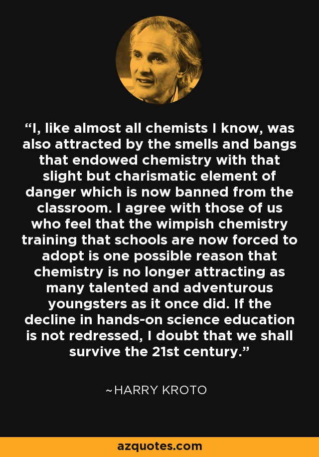 I, like almost all chemists I know, was also attracted by the smells and bangs that endowed chemistry with that slight but charismatic element of danger which is now banned from the classroom. I agree with those of us who feel that the wimpish chemistry training that schools are now forced to adopt is one possible reason that chemistry is no longer attracting as many talented and adventurous youngsters as it once did. If the decline in hands-on science education is not redressed, I doubt that we shall survive the 21st century. - Harry Kroto